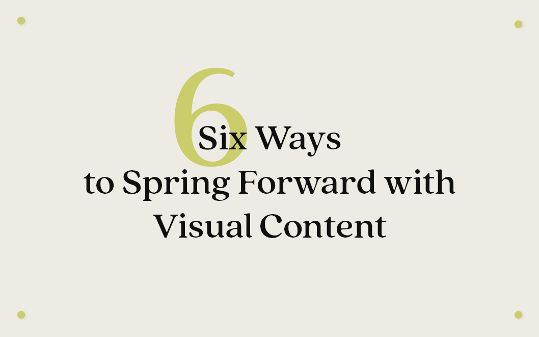 Spring Forward with Six Visual Content Tips